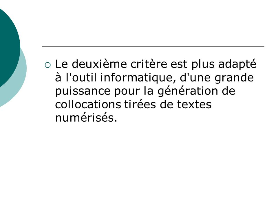 Le deuxième critère est plus adapté à l'outil informatique, d'une grande puissance pour la génération de collocations tirées de textes numérisés.