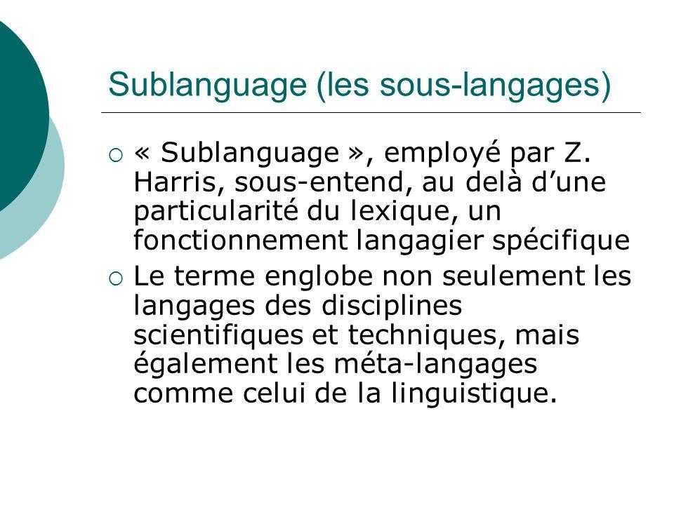 Sublanguage (les sous-langages) « Sublanguage », employé par Z. Harris, sous-entend, au delà dune particularité du lexique, un fonctionnement langagie