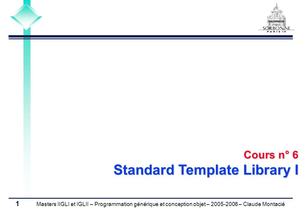 Masters IIGLI et IGLII – Programmation générique et conception objet – 2005-2006 – Claude Montacié 1 Cours n° 6 Standard Template Library I