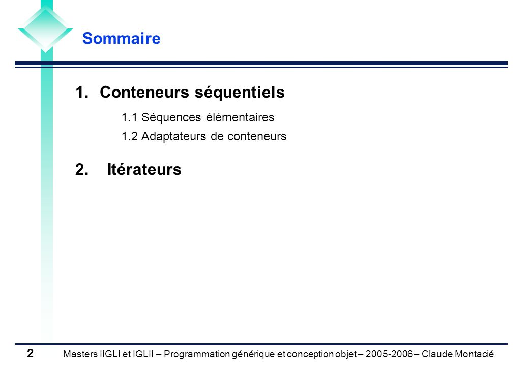 Masters IIGLI et IGLII – Programmation générique et conception objet – 2005-2006 – Claude Montacié 13 1.1 SEQUENCES ELEMENTAIRES - CONTENEUR DEQUE Exemple Exemple #include #include ../tp03/Date.h using namespace std; int main() { deque di; Date today, dfin; cin >> today; cin >> dfin; do { ++today; di.push_front(today); } while (today < dfin); cout << di.size() << ; for (int i = 0; i < di.size();i++) cout << di[i] << ; } testDeque.cpp