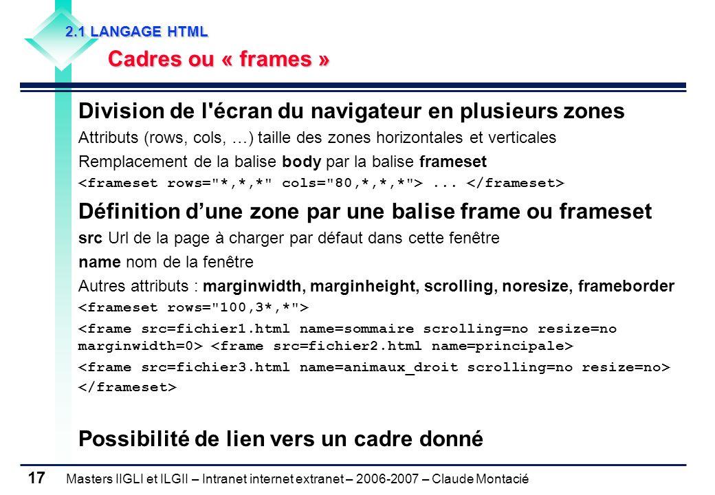 Masters IIGLI et ILGII – Intranet internet extranet – 2006-2007 – Claude Montacié 17 2.1 LANGAGE HTML 2.1 LANGAGE HTML Cadres ou « frames » Cadres ou « frames » Division de l écran du navigateur en plusieurs zones Attributs (rows, cols, …) taille des zones horizontales et verticales Remplacement de la balise body par la balise frameset...