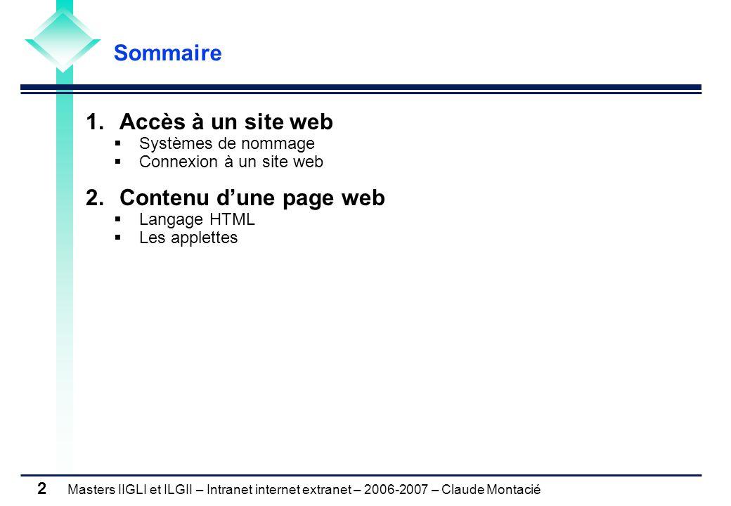 Masters IIGLI et ILGII – Intranet internet extranet – 2006-2007 – Claude Montacié 2 1.Accès à un site web Systèmes de nommage Connexion à un site web 2.Contenu dune page web Langage HTML Les applettes Sommaire