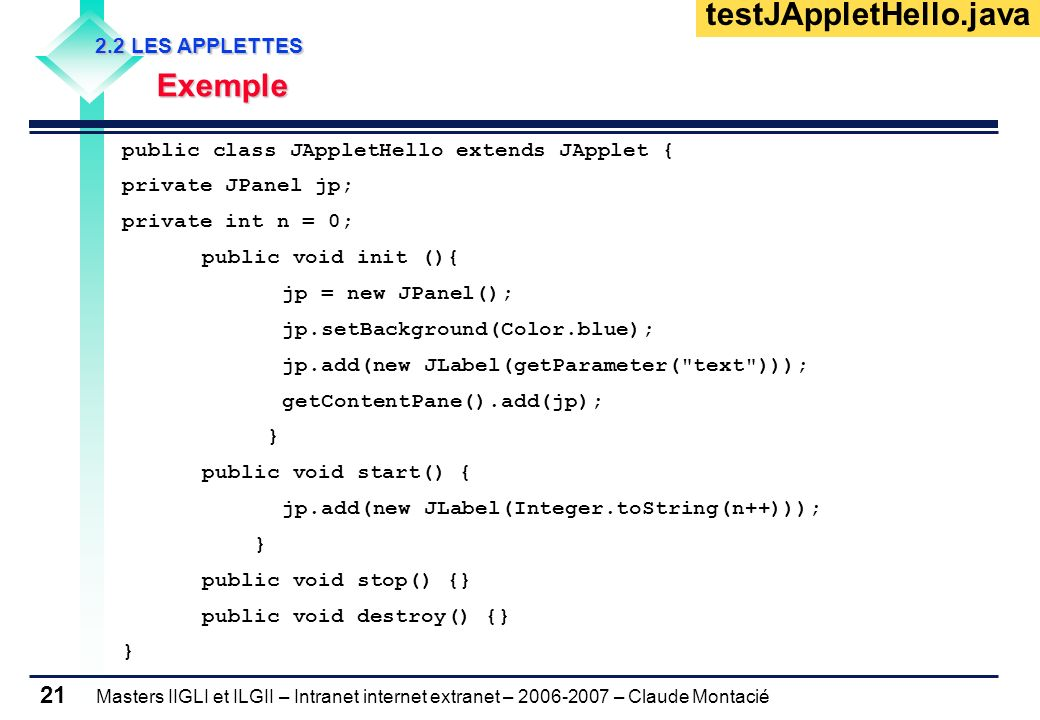 Masters IIGLI et ILGII – Intranet internet extranet – 2006-2007 – Claude Montacié 21 public class JAppletHello extends JApplet { private JPanel jp; private int n = 0; public void init (){ jp = new JPanel(); jp.setBackground(Color.blue); jp.add(new JLabel(getParameter( text ))); getContentPane().add(jp); } public void start() { jp.add(new JLabel(Integer.toString(n++))); } public void stop() {} public void destroy() {} } 2.2 LES APPLETTES 2.2 LES APPLETTES Exemple Exemple testJAppletHello.java