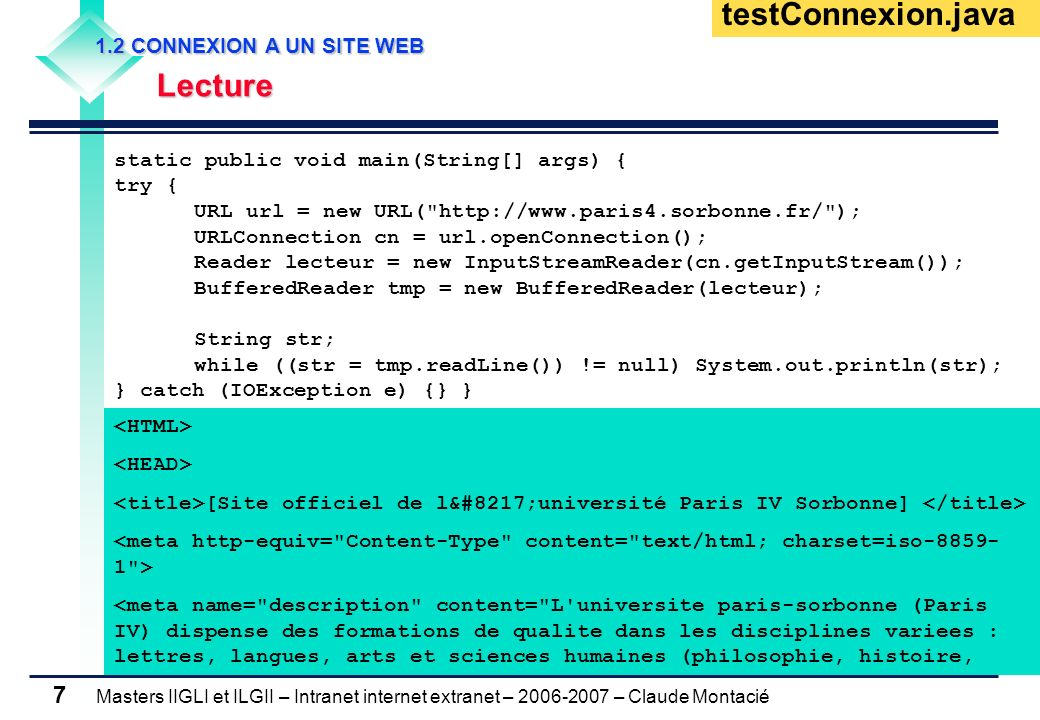 Masters IIGLI et ILGII – Intranet internet extranet – 2006-2007 – Claude Montacié 7 1.2 CONNEXION A UN SITE WEB 1.2 CONNEXION A UN SITE WEB Lecture Lecture testConnexion.java static public void main(String[] args) { try { URL url = new URL( http://www.paris4.sorbonne.fr/ ); URLConnection cn = url.openConnection(); Reader lecteur = new InputStreamReader(cn.getInputStream()); BufferedReader tmp = new BufferedReader(lecteur); String str; while ((str = tmp.readLine()) != null) System.out.println(str); } catch (IOException e) {} } [Site officiel de l'université Paris IV Sorbonne] <meta name= description content= L universite paris-sorbonne (Paris IV) dispense des formations de qualite dans les disciplines variees : lettres, langues, arts et sciences humaines (philosophie, histoire,