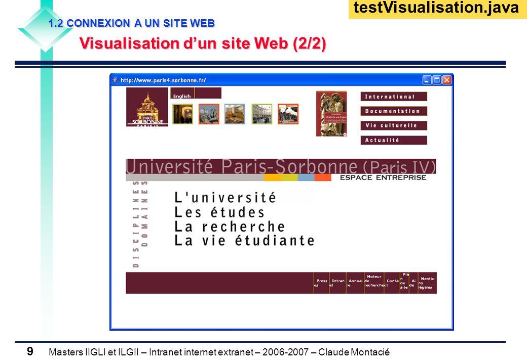 Masters IIGLI et ILGII – Intranet internet extranet – 2006-2007 – Claude Montacié 9 1.2 CONNEXION A UN SITE WEB 1.2 CONNEXION A UN SITE WEB Visualisation dun site Web (2/2) Visualisation dun site Web (2/2) testVisualisation.java