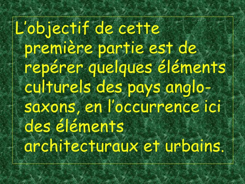 Lobjectif de cette première partie est de repérer quelques éléments culturels des pays anglo- saxons, en loccurrence ici des éléments architecturaux et urbains.