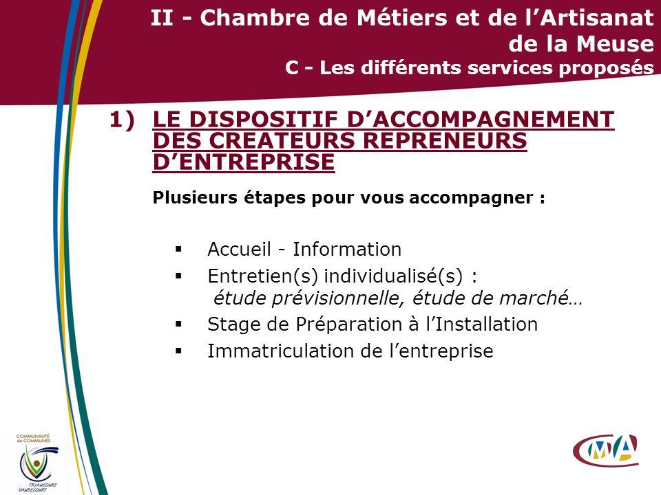16 II - Chambre de Métiers et de lArtisanat de la Meuse C - Les différents services proposés 1)LE DISPOSITIF DACCOMPAGNEMENT DES CREATEURS REPRENEURS