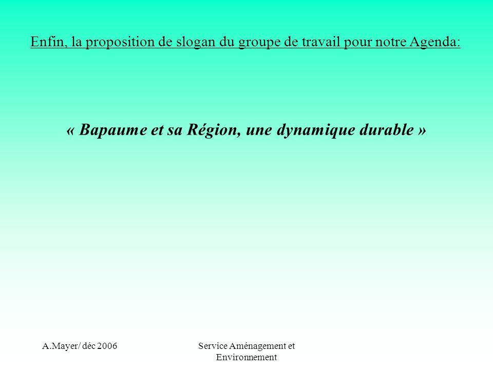 A.Mayer/ déc 2006Service Aménagement et Environnement Enfin, la proposition de slogan du groupe de travail pour notre Agenda: « Bapaume et sa Région, une dynamique durable »
