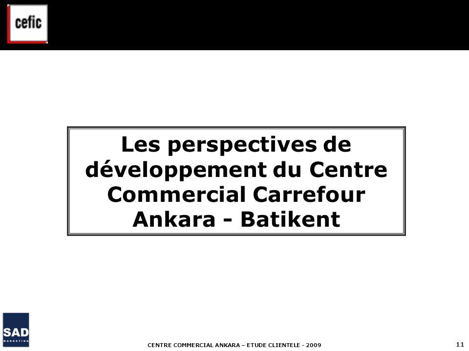 CENTRE COMMERCIAL ANKARA – ETUDE CLIENTELE - 2009 11 Les perspectives de développement du Centre Commercial Carrefour Ankara - Batikent