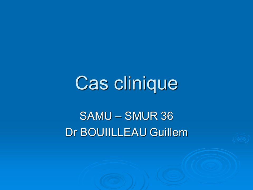 Cas clinique SAMU – SMUR 36 Dr BOUIILLEAU Guillem