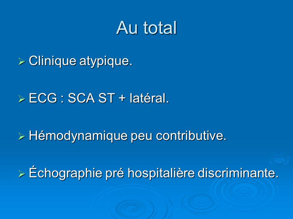 Au total Clinique atypique. Clinique atypique. ECG : SCA ST + latéral. ECG : SCA ST + latéral. Hémodynamique peu contributive. Hémodynamique peu contr