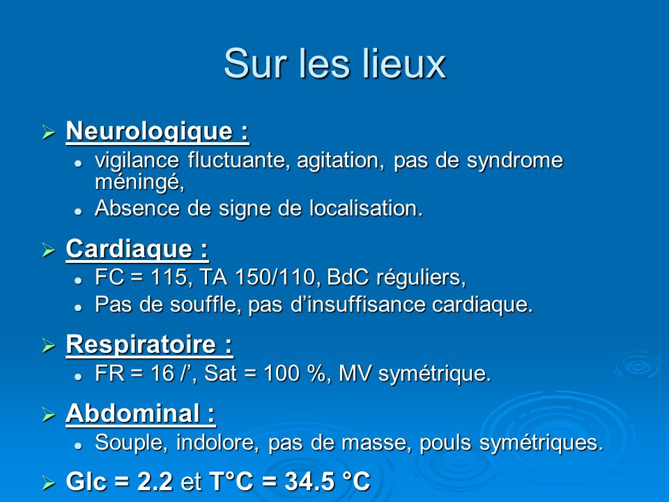 Sur les lieux Neurologique : Neurologique : vigilance fluctuante, agitation, pas de syndrome méningé, vigilance fluctuante, agitation, pas de syndrome