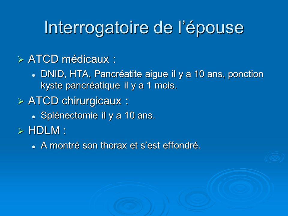 Interrogatoire de lépouse ATCD médicaux : ATCD médicaux : DNID, HTA, Pancréatite aigue il y a 10 ans, ponction kyste pancréatique il y a 1 mois. DNID,