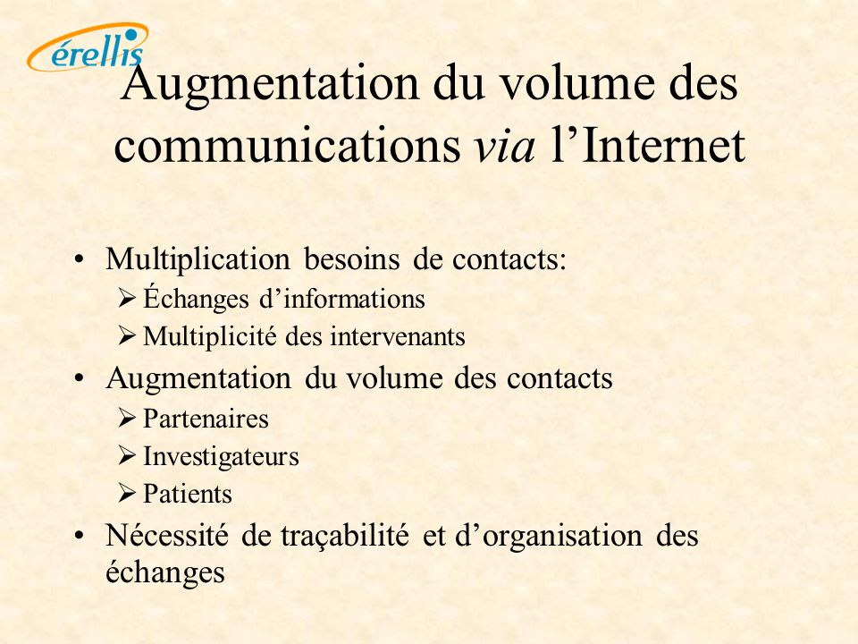 Augmentation du volume des communications via lInternet Multiplication besoins de contacts: Échanges dinformations Multiplicité des intervenants Augmentation du volume des contacts Partenaires Investigateurs Patients Nécessité de traçabilité et dorganisation des échanges