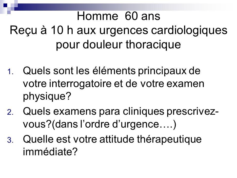 Homme 60 ans Reçu à 10 h aux urgences cardiologiques pour douleur thoracique 1. Quels sont les éléments principaux de votre interrogatoire et de votre