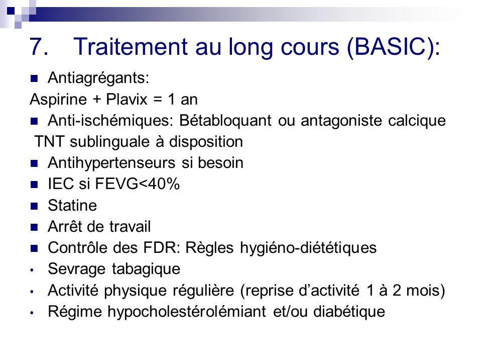 7.Traitement au long cours (BASIC): Antiagrégants: Aspirine + Plavix = 1 an Anti-ischémiques: Bétabloquant ou antagoniste calcique TNT sublinguale à disposition Antihypertenseurs si besoin IEC si FEVG<40% Statine Arrêt de travail Contrôle des FDR: Règles hygiéno-diététiques Sevrage tabagique Activité physique régulière (reprise dactivité 1 à 2 mois) Régime hypocholestérolémiant et/ou diabétique