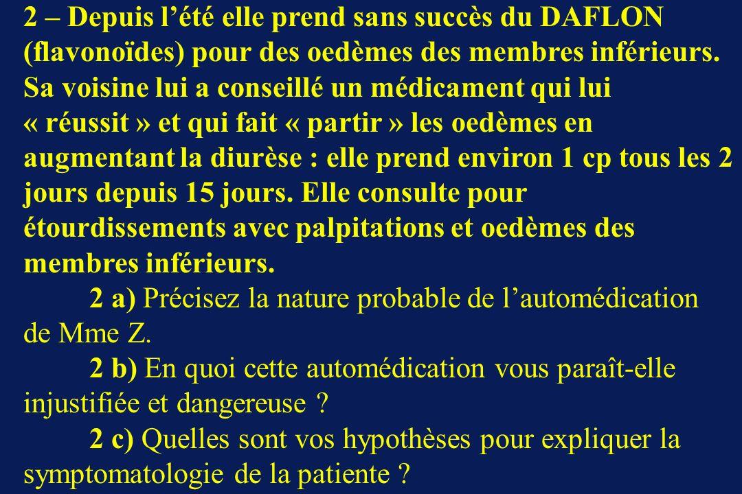 2 – Depuis lété elle prend sans succès du DAFLON (flavonoïdes) pour des oedèmes des membres inférieurs. Sa voisine lui a conseillé un médicament qui l