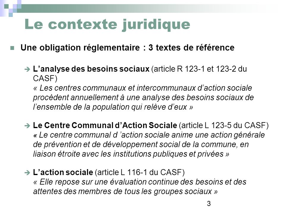 3 Le contexte juridique Une obligation réglementaire : 3 textes de référence Lanalyse des besoins sociaux (article R 123-1 et 123-2 du CASF) « Les cen