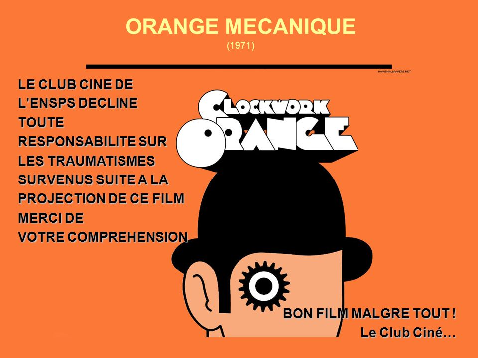 ORANGE MECANIQUE (1971) LE CLUB CINE DE LENSPS DECLINE TOUTE RESPONSABILITE SUR LES TRAUMATISMES SURVENUS SUITE A LA PROJECTION DE CE FILM MERCI DE VOTRE COMPREHENSION BON FILM MALGRE TOUT .