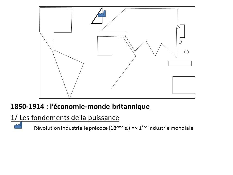 1850-1914 : léconomie-monde britannique 1/ Les fondements de la puissance Révolution industrielle précoce (18 ème s.) => 1 ère industrie mondiale