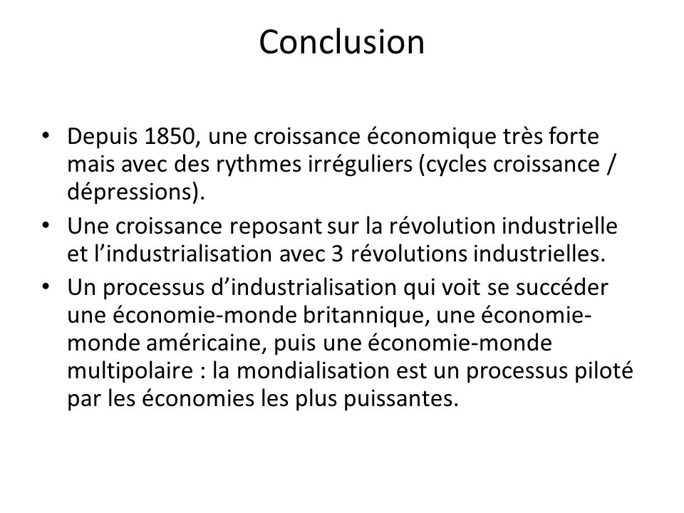 Conclusion Depuis 1850, une croissance économique très forte mais avec des rythmes irréguliers (cycles croissance / dépressions). Une croissance repos