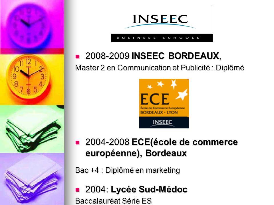 2008-2009 INSEEC BORDEAUX, 2008-2009 INSEEC BORDEAUX, Master 2 en Communication et Publicité : Diplômé 2004-2008 ECE(école de commerce européenne), Bo