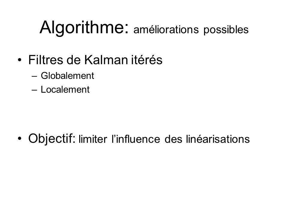 Algorithme: améliorations possibles Filtres de Kalman itérés –Globalement –Localement Objectif: limiter linfluence des linéarisations