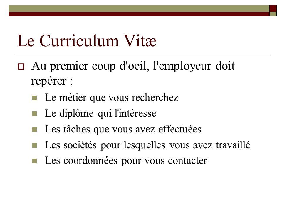 Le Curriculum Vitæ Au premier coup d'oeil, l'employeur doit repérer : Le métier que vous recherchez Le diplôme qui l'intéresse Les tâches que vous ave