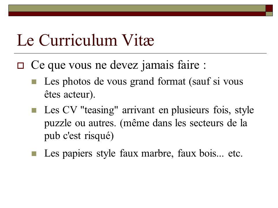 Le Curriculum Vitæ Ce que vous ne devez jamais faire : Les photos de vous grand format (sauf si vous êtes acteur). Les CV