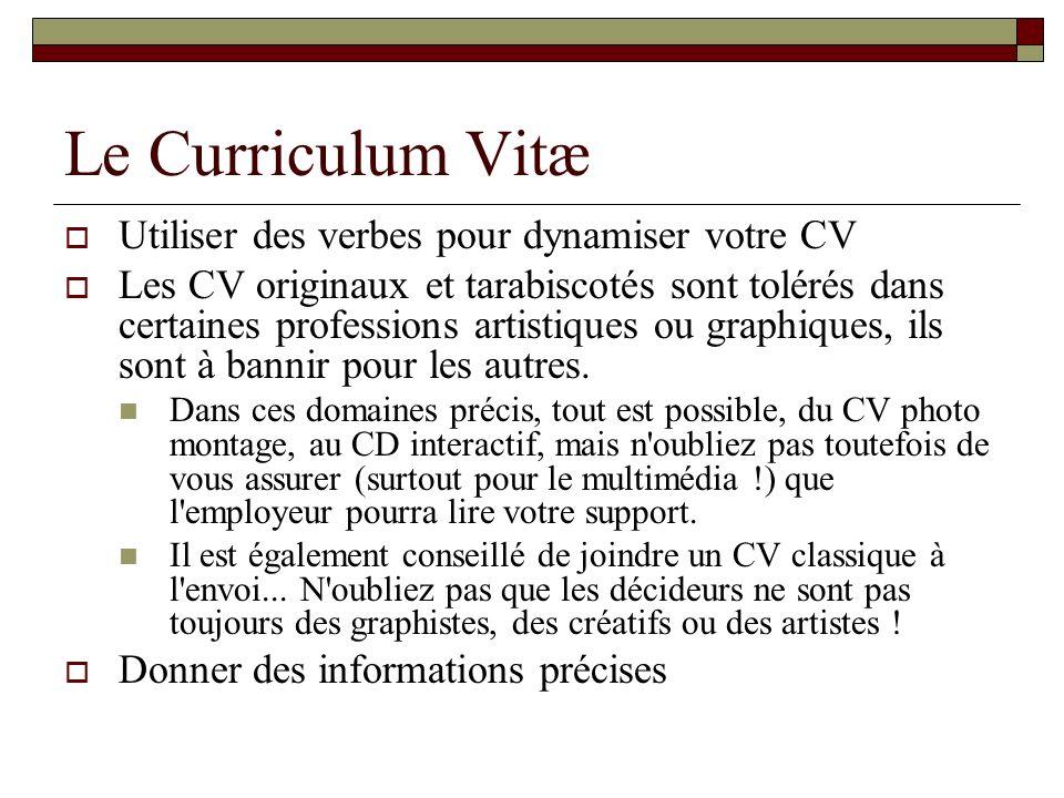 Le Curriculum Vitæ Utiliser des verbes pour dynamiser votre CV Les CV originaux et tarabiscotés sont tolérés dans certaines professions artistiques ou