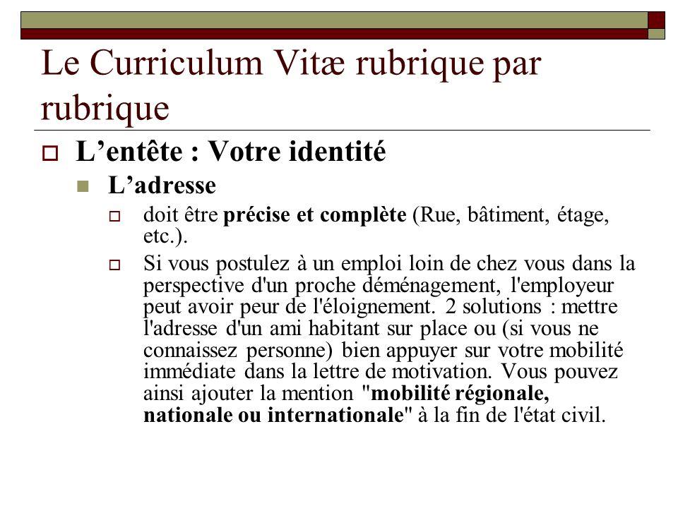 Le Curriculum Vitæ rubrique par rubrique Lentête : Votre identité Ladresse doit être précise et complète (Rue, bâtiment, étage, etc.). Si vous postule