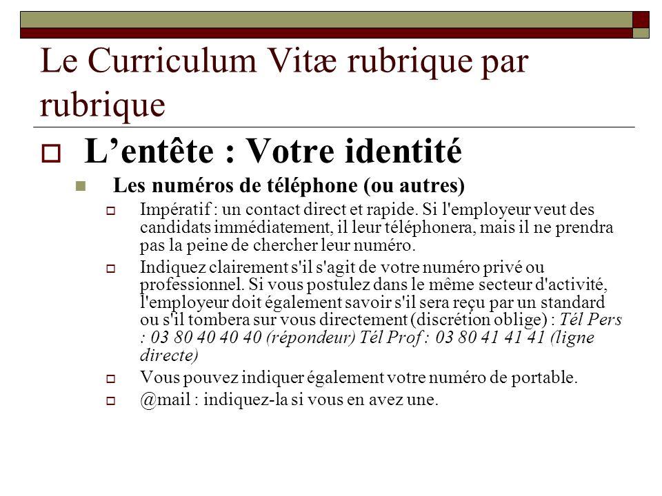 Le Curriculum Vitæ rubrique par rubrique Lentête : Votre identité Les numéros de téléphone (ou autres) Impératif : un contact direct et rapide. Si l'e