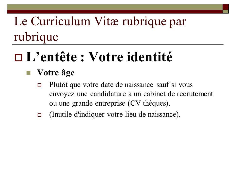 Le Curriculum Vitæ rubrique par rubrique Lentête : Votre identité Votre âge Plutôt que votre date de naissance sauf si vous envoyez une candidature à