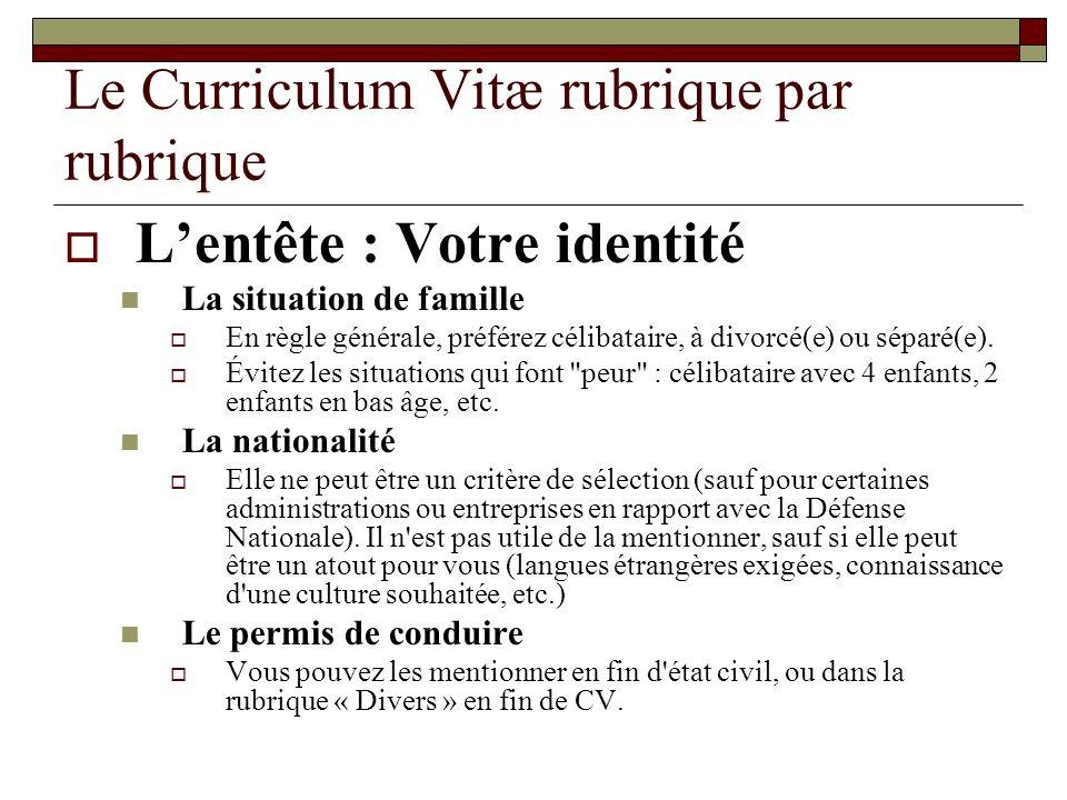 Le Curriculum Vitæ rubrique par rubrique Lentête : Votre identité La situation de famille En règle générale, préférez célibataire, à divorcé(e) ou sép