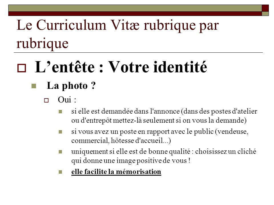 Le Curriculum Vitæ rubrique par rubrique Lentête : Votre identité La photo ? Oui : si elle est demandée dans l'annonce (dans des postes d'atelier ou d
