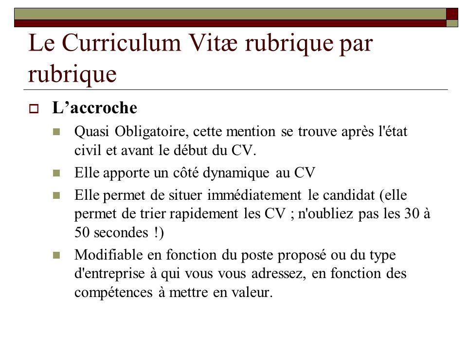 Le Curriculum Vitæ rubrique par rubrique Laccroche Quasi Obligatoire, cette mention se trouve après l'état civil et avant le début du CV. Elle apporte