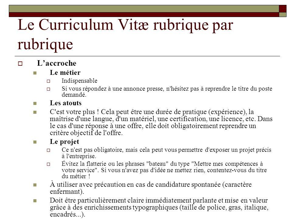 Le Curriculum Vitæ rubrique par rubrique Laccroche Le métier Indispensable Si vous répondez à une annonce presse, n'hésitez pas à reprendre le titre d
