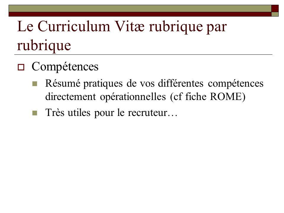 Compétences Résumé pratiques de vos différentes compétences directement opérationnelles (cf fiche ROME) Très utiles pour le recruteur…
