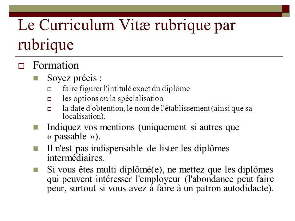 Le Curriculum Vitæ rubrique par rubrique Formation Soyez précis : faire figurer l'intitulé exact du diplôme les options ou la spécialisation la date d