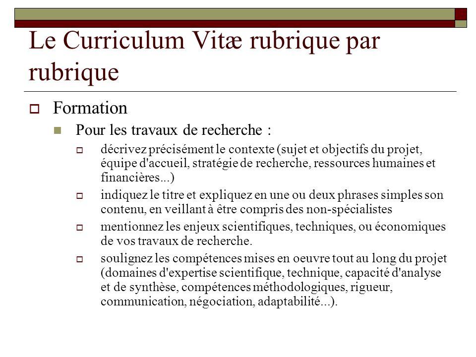 Le Curriculum Vitæ rubrique par rubrique Formation Pour les travaux de recherche : décrivez précisément le contexte (sujet et objectifs du projet, équ