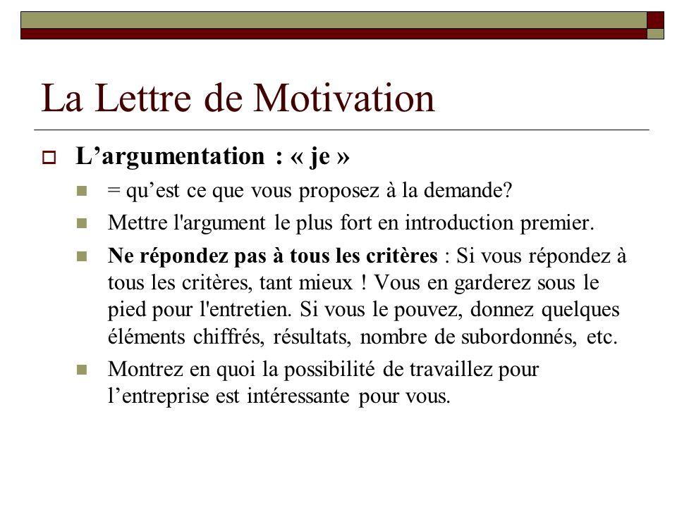 La Lettre de Motivation Largumentation : « je » = quest ce que vous proposez à la demande? Mettre l'argument le plus fort en introduction premier. Ne