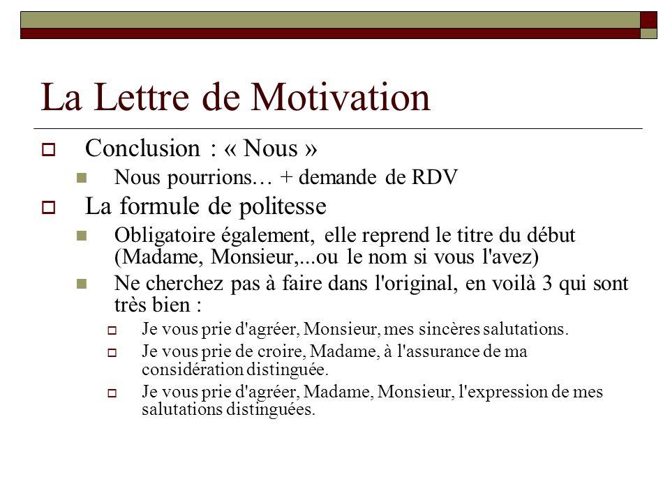 La Lettre de Motivation Conclusion : « Nous » Nous pourrions… + demande de RDV La formule de politesse Obligatoire également, elle reprend le titre du