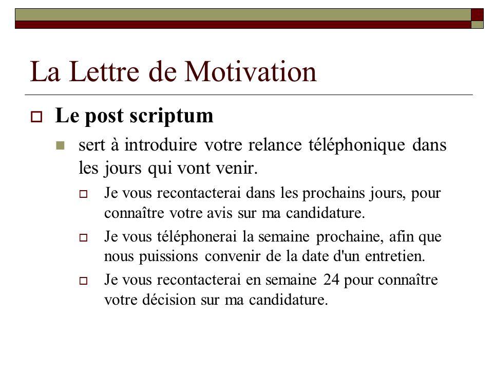 La Lettre de Motivation Le post scriptum sert à introduire votre relance téléphonique dans les jours qui vont venir. Je vous recontacterai dans les pr
