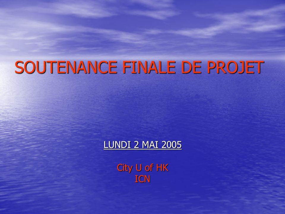 SOUTENANCE FINALE DE PROJET LUNDI 2 MAI 2005 City U of HK ICN