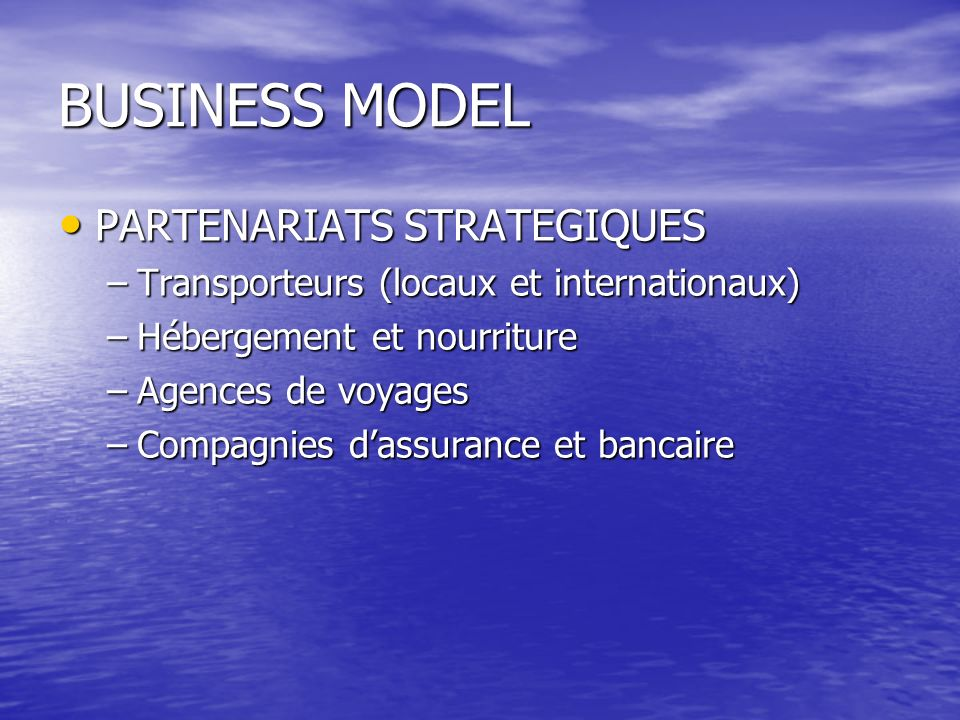 BUSINESS MODEL PARTENARIATS STRATEGIQUES PARTENARIATS STRATEGIQUES –Transporteurs (locaux et internationaux) –Hébergement et nourriture –Agences de vo