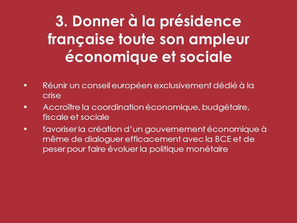 3. Donner à la présidence française toute son ampleur économique et sociale Réunir un conseil européen exclusivement dédié à la crise Accroître la coo