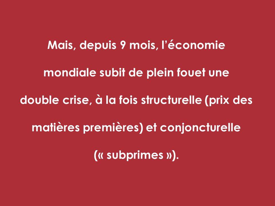 Mais, depuis 9 mois, léconomie mondiale subit de plein fouet une double crise, à la fois structurelle (prix des matières premières) et conjoncturelle (« subprimes »).