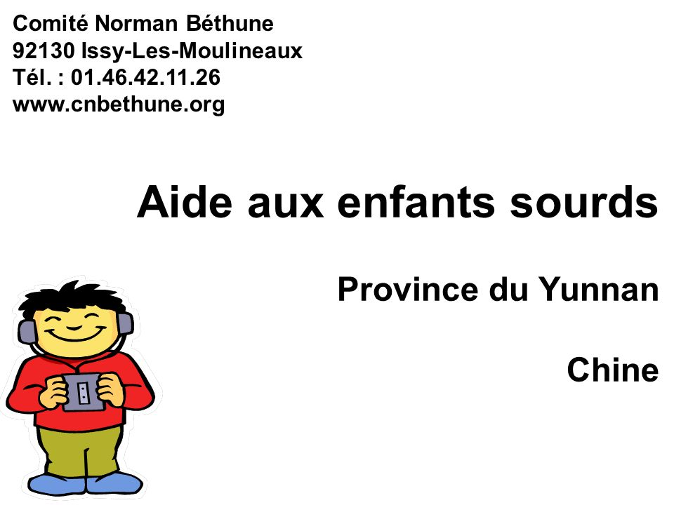 Aide aux enfants sourds Province du Yunnan Chine Comité Norman Béthune 92130 Issy-Les-Moulineaux Tél. : 01.46.42.11.26 www.cnbethune.org