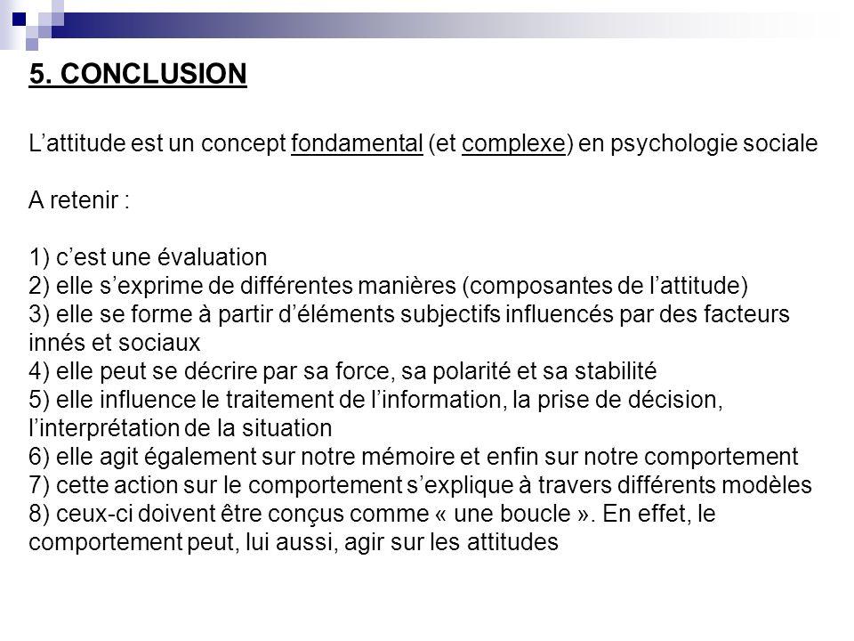 5. CONCLUSION Lattitude est un concept fondamental (et complexe) en psychologie sociale A retenir : 1) cest une évaluation 2) elle sexprime de différe