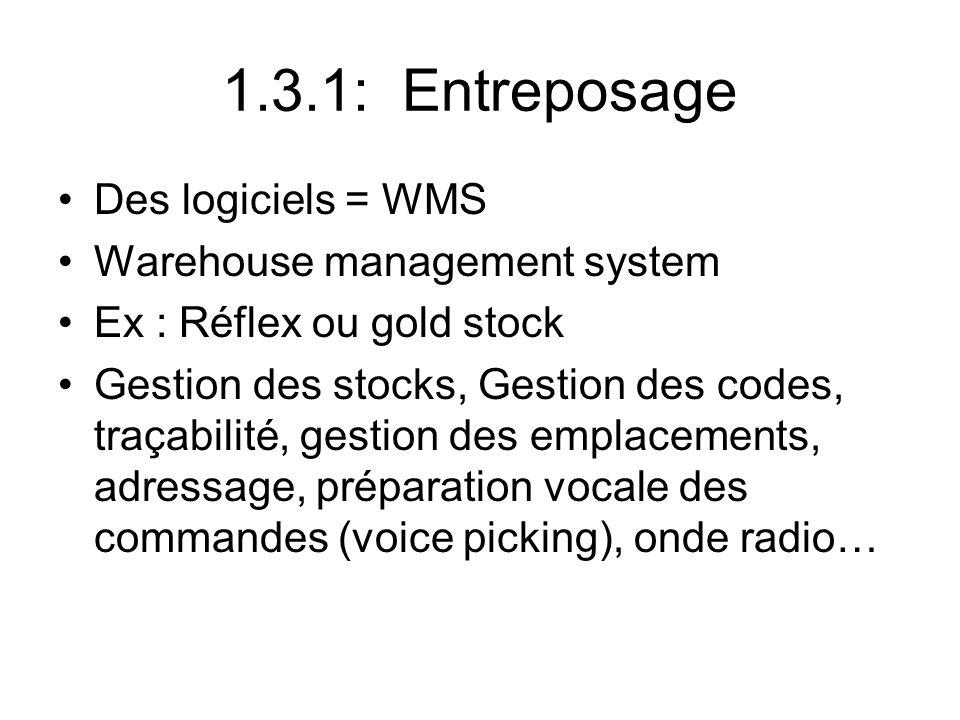 1.3.1: Entreposage Des logiciels = WMS Warehouse management system Ex : Réflex ou gold stock Gestion des stocks, Gestion des codes, traçabilité, gesti